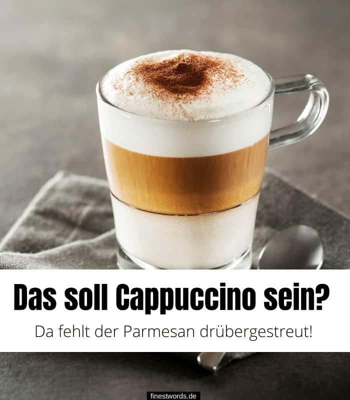 Das soll Cappuccino sein? Da fehlt der Parmesan drübergestreut!
