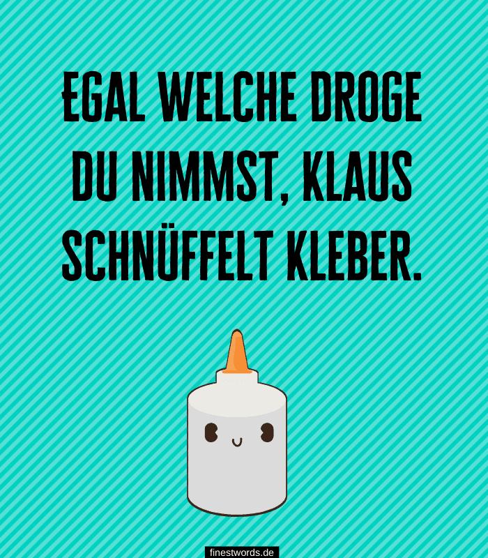 Egal welche Droge du nimmst, Klaus schnüffelt Kleber.