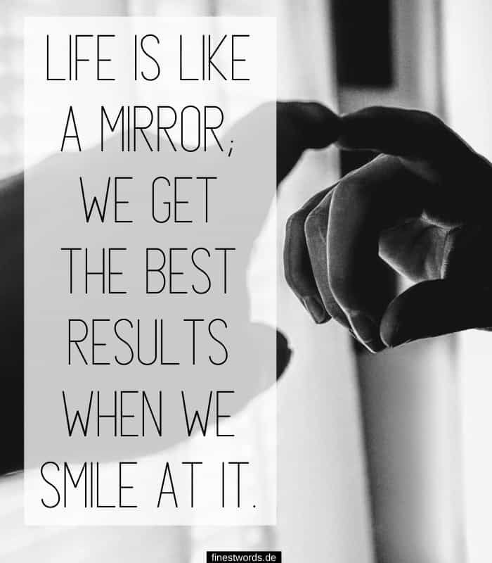 Life is like a mirror; we get the best results when we smile at it.