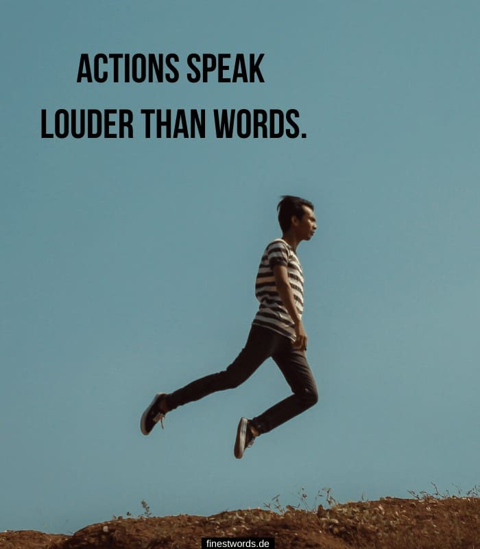 Actions speak louder than words.