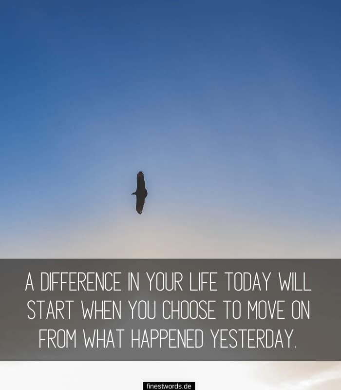 A difference in your life today will start when you choose to move on from what happened yesterday.