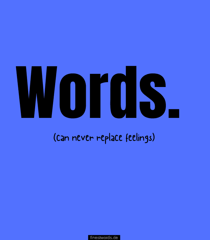 Words can never replace feelings.
