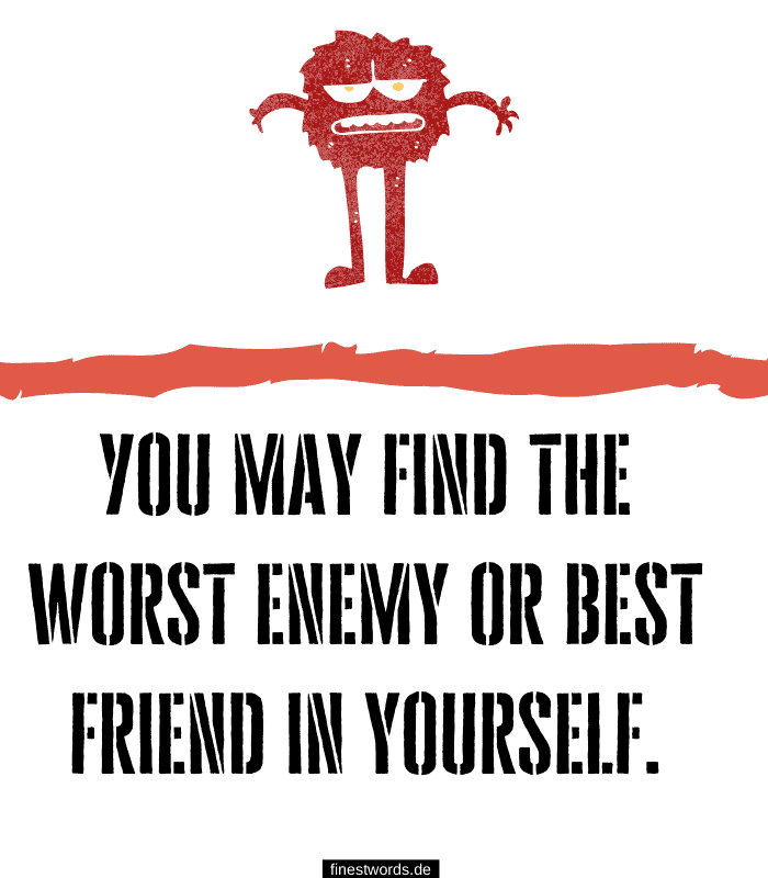 You may find the worst enemy or best friend in yourself.