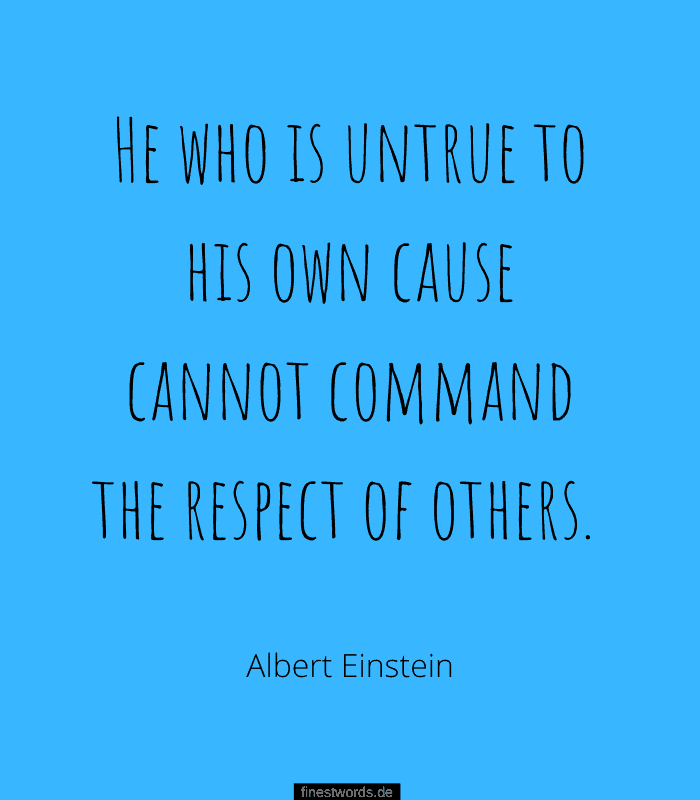 He who is untrue to his own cause cannot command the respect of others. -Albert Einstein