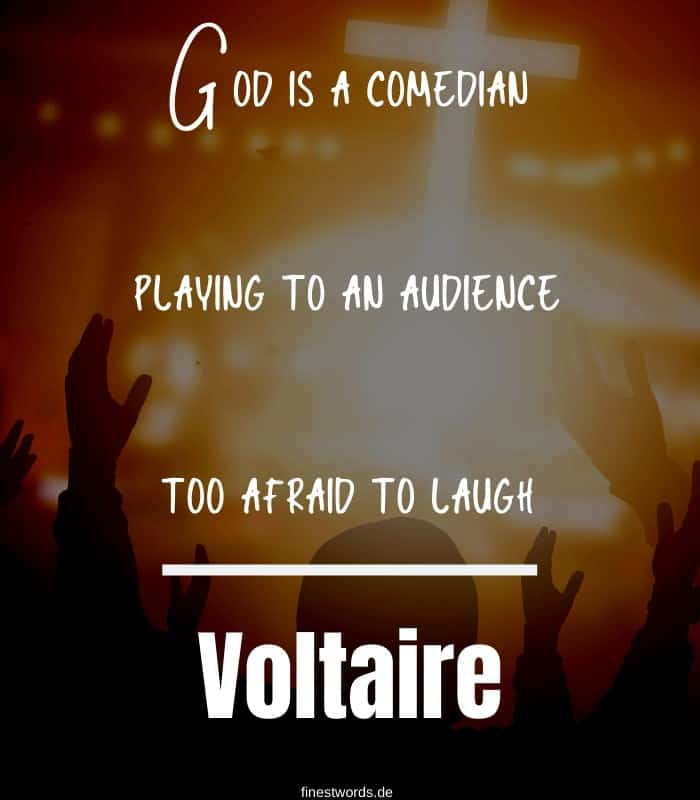 God is a comedian playing to an audience too afraid to laugh. -Voltaire