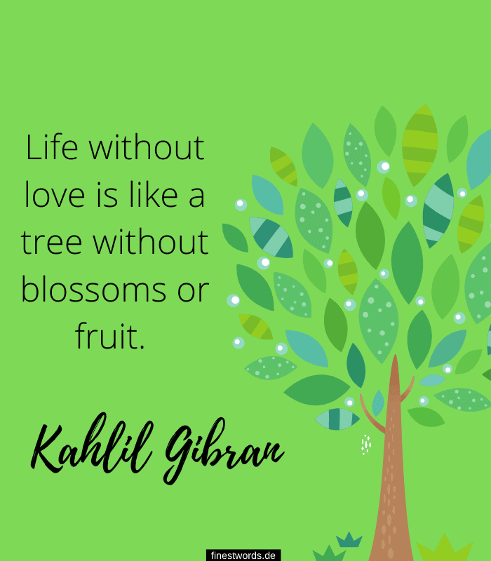 Life without love is like a tree without blossoms or fruit. -Kahlil Gibran