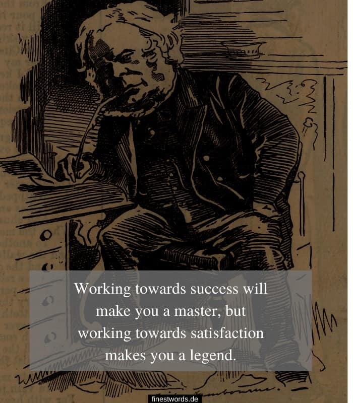 Working towards success will make you a master, but working towards satisfaction makes you a legend.