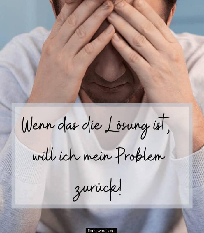 Wenn das die Lösung ist, will ich mein Problem zurück!