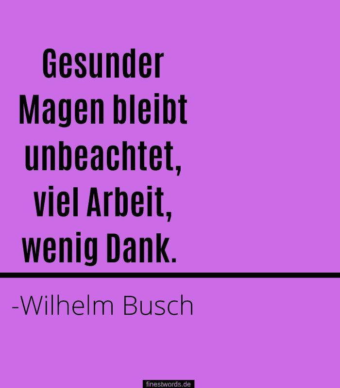 Gesunder Magen bleibt unbeachtet, viel Arbeit, wenig Dank. -Wilhelm Busch