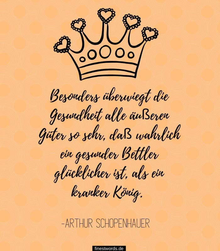 Besonders überwiegt die Gesundheit alle äußeren Güter so sehr, daß wahrlich ein gesunder Bettler glücklicher ist, als ein kranker König. -Arthur Schopenhauer