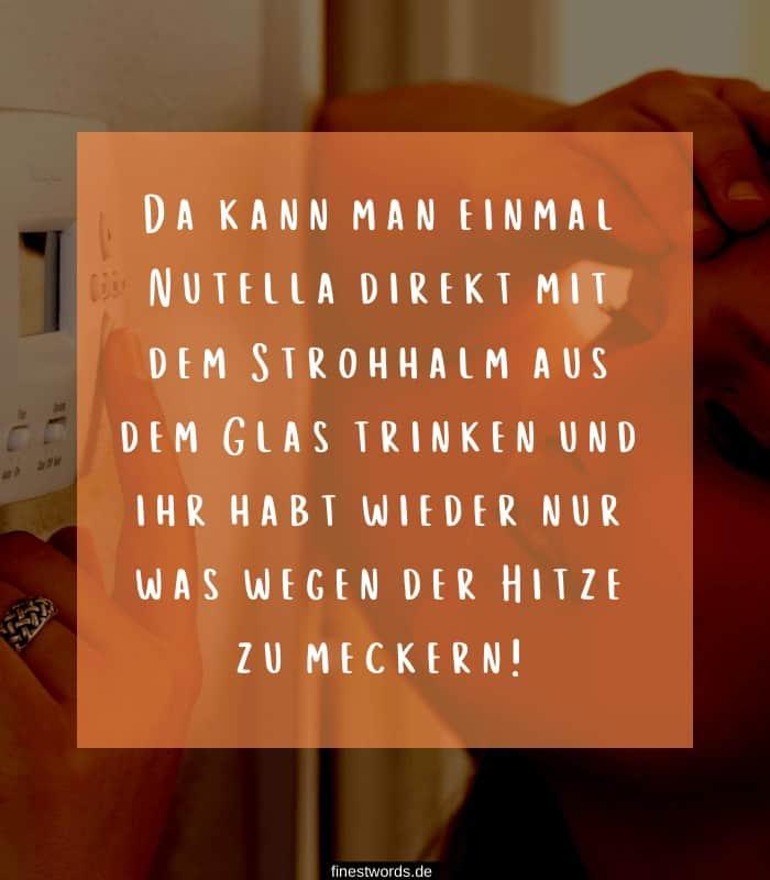 Da kann man einmal Nutella direkt mit dem Strohhalm aus dem Glas trinken und ihr habt wieder nur was wegen der Hitze zu meckern!
