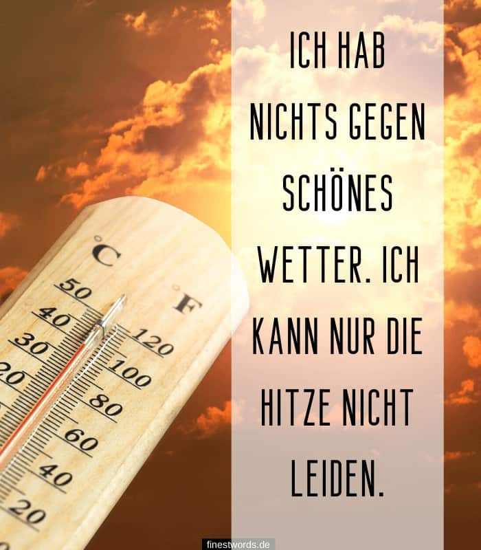 Ich hab nichts gegen schönes Wetter. Ich kann nur die Hitze nicht leiden.