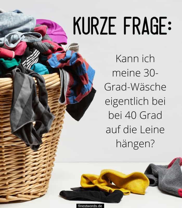 Kurze Frage: Kann ich meine 30-Grad-Wäsche eigentlich bei bei 40 Grad auf die Leine hängen?