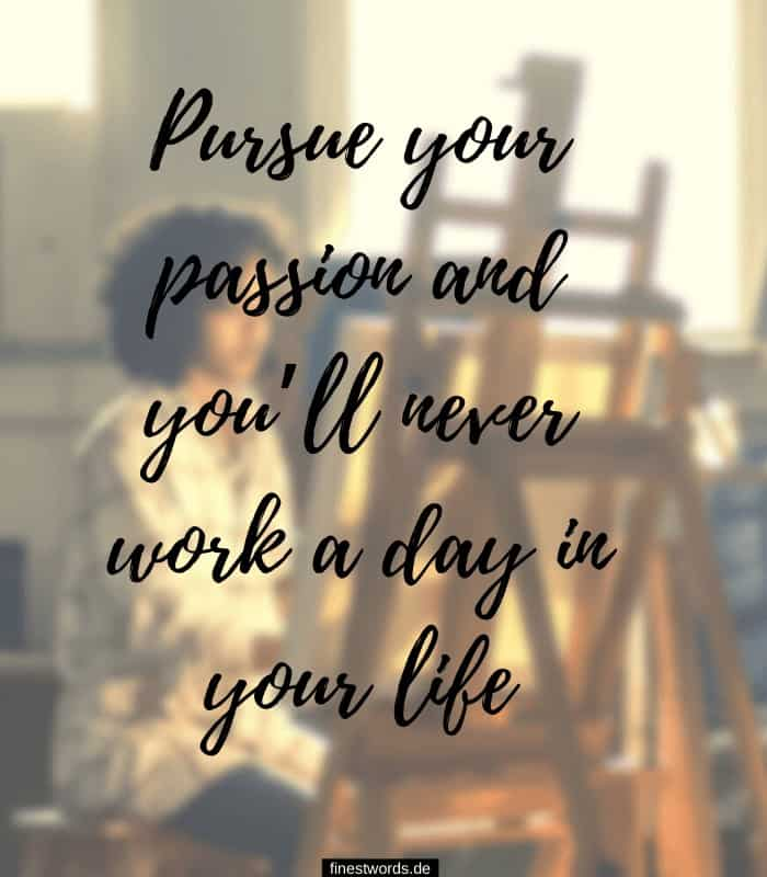 Pursue your passion and you'll never work a day in your life