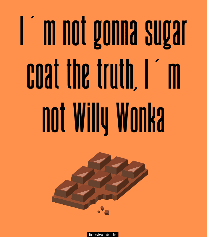 I'm not gonna sugar coat the truth, I'm not Willy Wonka
