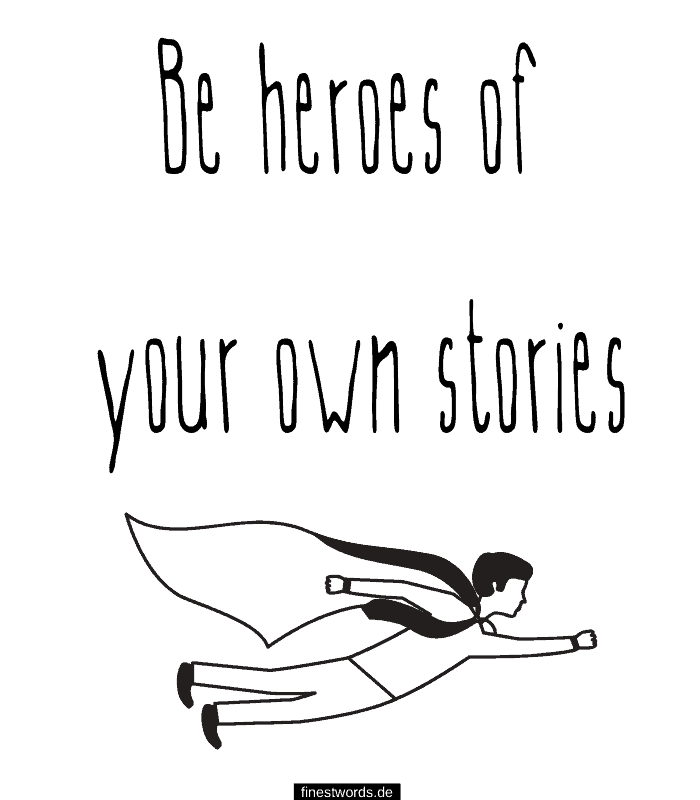 Be heroes of your own stories