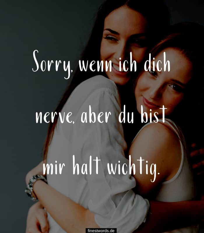 Sorry, wenn ich dich nerve, aber du bist mir halt wichtig.