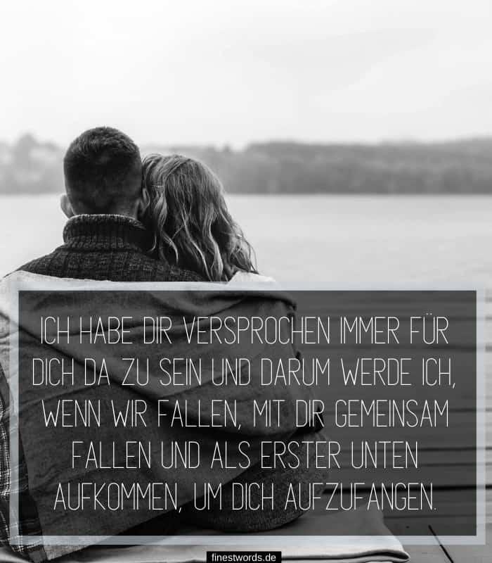 Ich habe dir versprochen immer für dich da zu sein und darum werde ich, wenn wir fallen, mit dir gemeinsam fallen und als erster unten aufkommen, um dich aufzufangen.