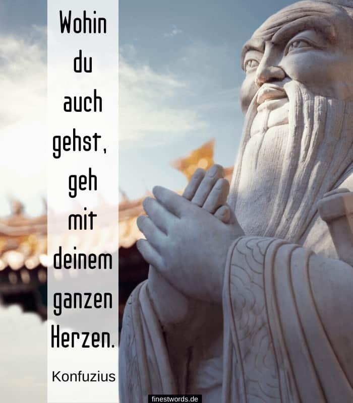 Wohin du auch gehst, geh mit deinem ganzen Herzen. -Konfuzius