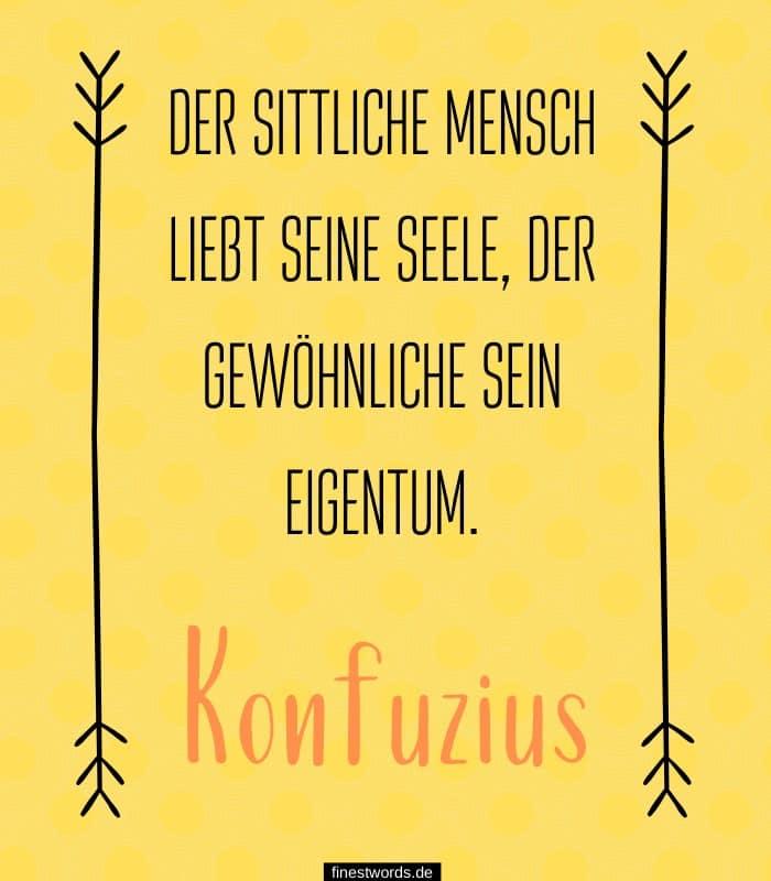 Der sittliche Mensch liebt seine Seele, der gewöhnliche sein Eigentum. -Konfuzius