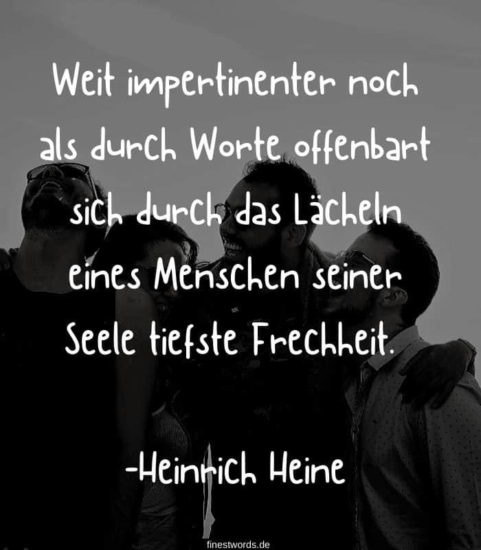 Weit impertinenter noch als durch Worte offenbart sich durch das Lächeln eines Menschen seiner Seele tiefste Frechheit. -Heinrich Heine