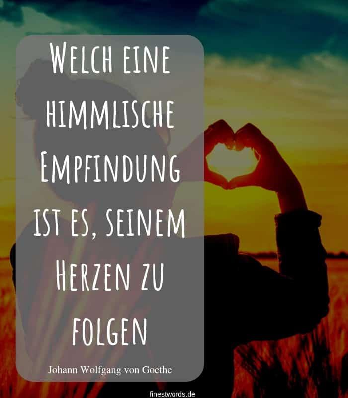 Welch eine himmlische Empfindung ist es, seinem Herzen zu folgen. -Johann Wolfgang von Goethe