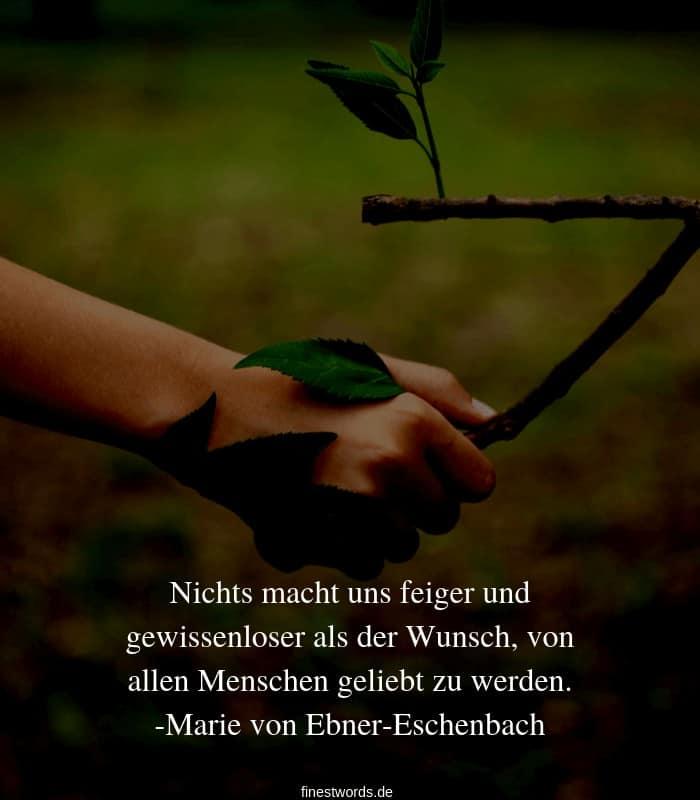 Nichts macht uns feiger und gewissenloser als der Wunsch, von allen Menschen geliebt zu werden. -Marie von Ebner-Eschenbach