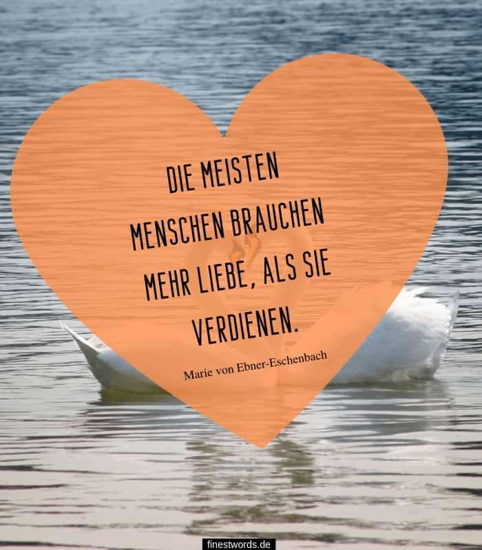 Die meisten Menschen brauchen mehr Liebe, als sie verdienen. -Marie von Ebner-Eschenbach