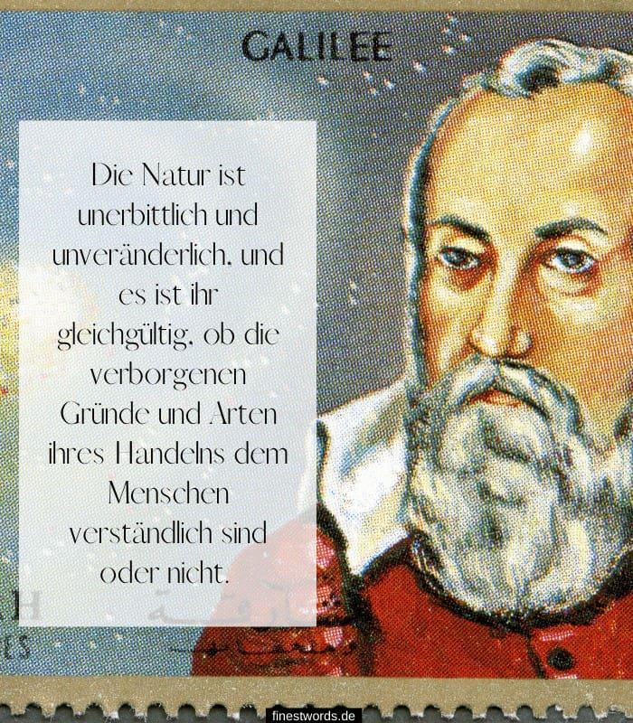 Die Natur ist unerbittlich und unveränderlich, und es ist ihr gleichgültig, ob die verborgenen Gründe und Arten ihres Handelns dem Menschen verständlich sind oder nicht. - Galileo Galilei