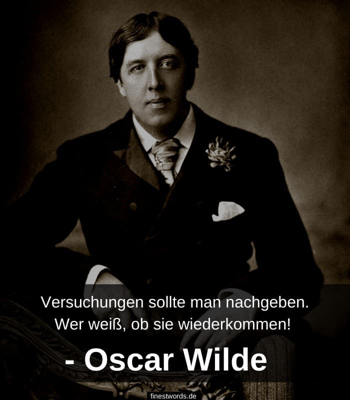 Versuchungen sollte man nachgeben. Wer weiß, ob sie wiederkommen! - -Oscar Wilde