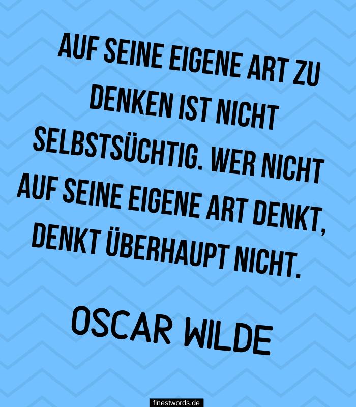 Auf seine eigene Art zu denken ist nicht selbstsüchtig. Wer nicht auf seine eigene Art denkt, denkt überhaupt nicht. -Oscar Wilde