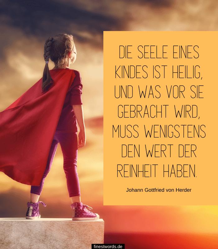Die Seele eines Kindes ist heilig, und was vor sie gebracht wird, muss wenigstens den Wert der Reinheit haben. -Johann Gottfried von Herder