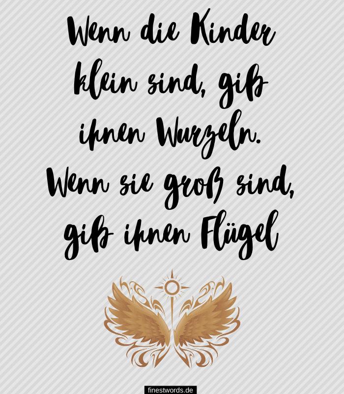 Wenn die Kinder klein sind, gib ihnen Wurzeln. Wenn sie groß sind, gib ihnen Flügel
