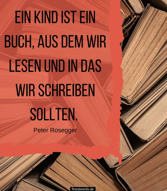 Ein Kind ist ein Buch, aus dem wir lesen und in das wir schreiben sollten. Peter Rosegger