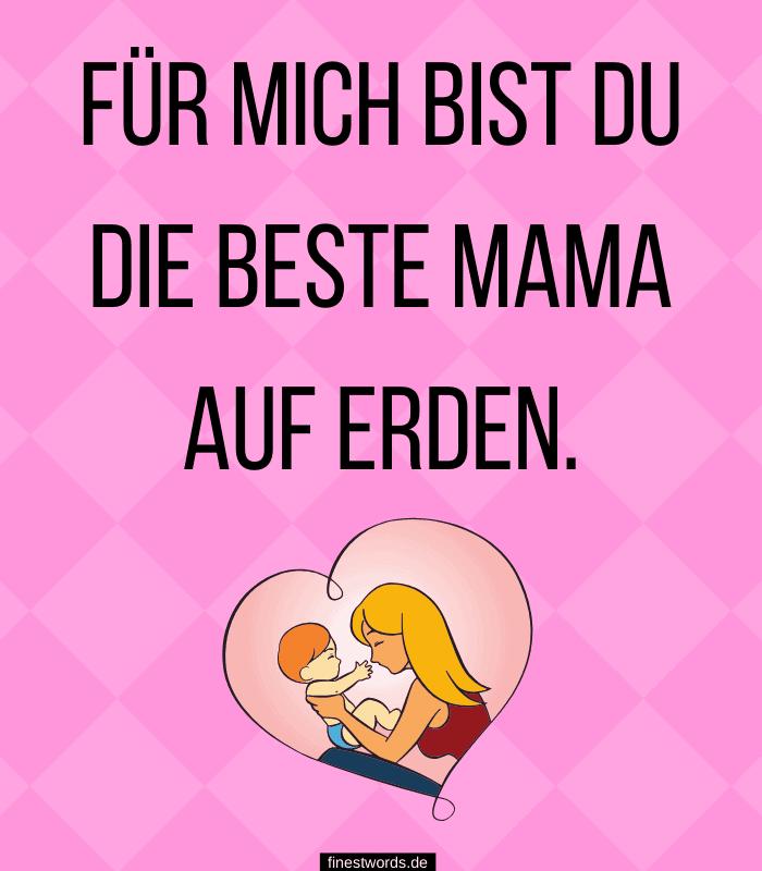 Für mich bist du die beste Mama auf Erden.