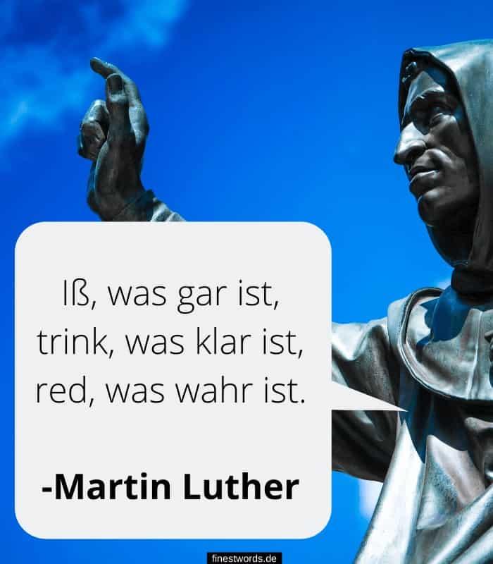 Iß, was gar ist, trink, was klar ist, red, was wahr ist. -Martin Luther