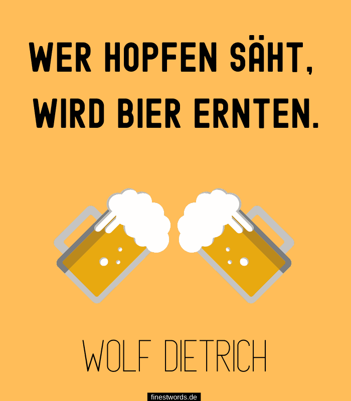 Wer Hopfen säht, wird Bier ernten. -Wolf Dietrich