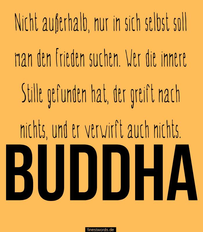 Nicht außerhalb, nur in sich selbst soll man den Frieden suchen. Wer die innere Stille gefunden hat, der greift nach nichts, und er verwirft auch nichts. -Buddha