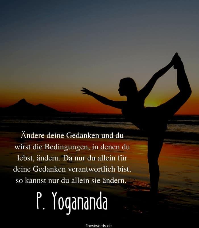 Ändere deine Gedanken und du wirst die Bedingungen, in denen du lebst, ändern. Da nur du allein für deine Gedanken verantwortlich bist, so kannst nur du allein sie ändern. -P. Yogananda