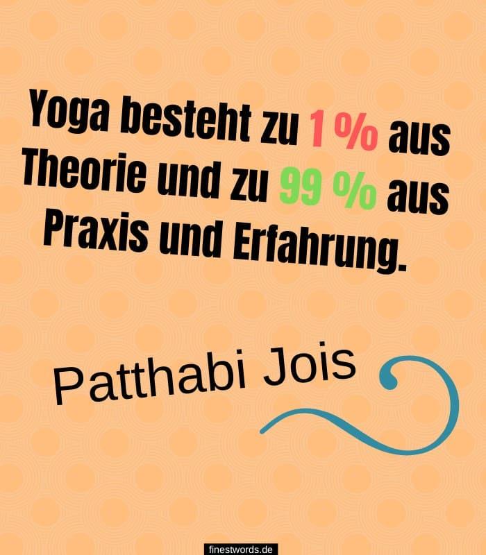 Yoga besteht zu 1 % aus Theorie und zu 99 % aus Praxis und Erfahrung. -Patthabi Jois