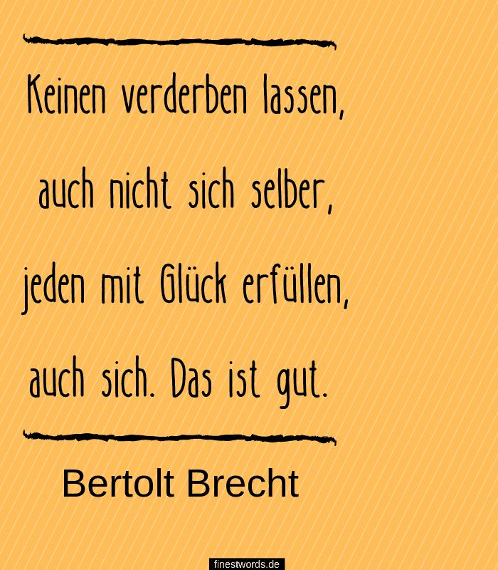 Keinen verderben lassen, auch nicht sich selber, jeden mit Glück erfüllen, auch sich. Das ist gut. -Bertolt Brecht