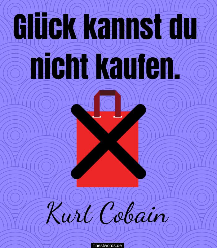 Glück kannst du nicht kaufen. -Kurt Cobain