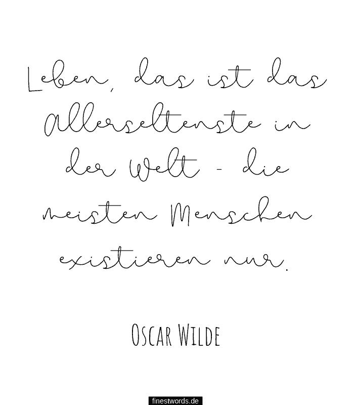 Leben, das ist das Allerseltenste in der Welt - die meisten Menschen existieren nur.-Oscar Wilde