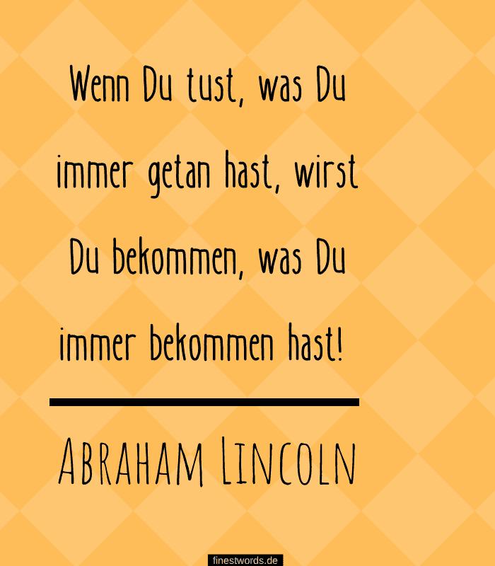 Wenn Du tust, was Du immer getan hast, wirst Du bekommen, was Du immer bekommen hast! -Abraham Lincoln