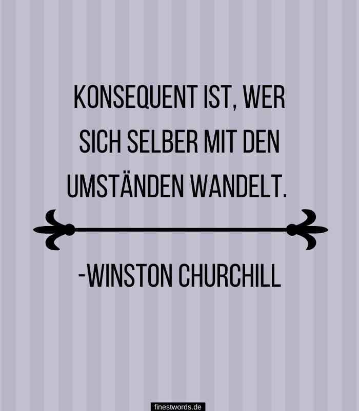 Konsequent ist, wer sich selber mit den Umständen wandelt. -Winston Churchill
