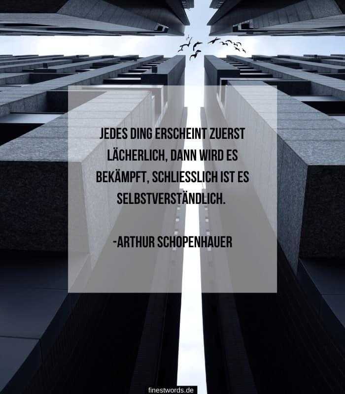 Jedes Ding erscheint zuerst lächerlich, dann wird es bekämpft, schließlich ist es selbstverständlich. -Arthur Schopenhauer