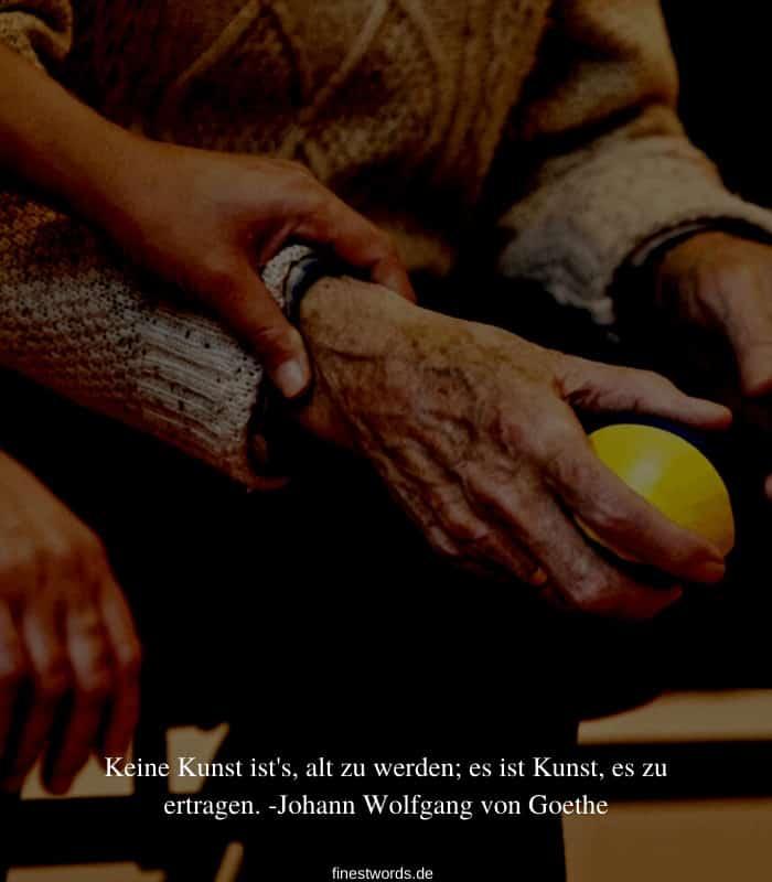 Keine Kunst ist's, alt zu werden; es ist Kunst, es zu ertragen. -Johann Wolfgang von Goethe