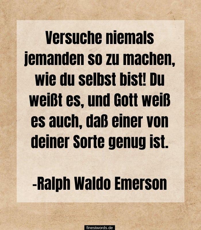 Versuche niemals jemanden so zu machen, wie du selbst bist! Du weißt es, und Gott weiß es auch, daß einer von deiner Sorte genug ist. -Ralph Waldo Emerson