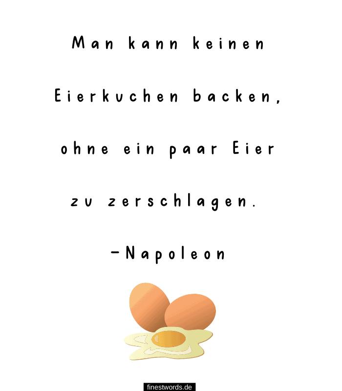 Man kann keinen Eierkuchen backen, ohne ein paar Eier zu zerschlagen. -Napoleon