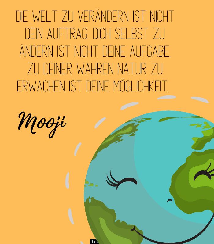 Die Welt zu verändern ist nicht dein Auftrag. Dich selbst zu ändern ist nicht deine Aufgabe. Zu deiner wahren Natur zu erwachen ist Deine Möglichkeit. -Mooji